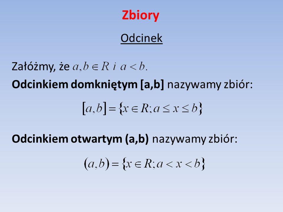 ZbioryOdcinek Załóżmy, że Odcinkiem domkniętym [a,b] nazywamy zbiór: Odcinkiem otwartym (a,b) nazywamy zbiór:
